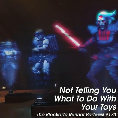 Not Telling You What To Do With Your Toys - The Blockade Runner Podcast #173