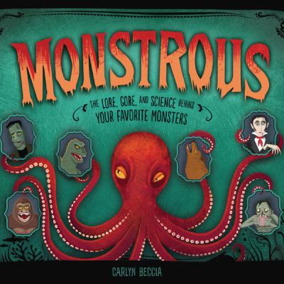Author Interview: Carlyn Beccia, author of Monstrous: The Lore, Gore, and Science behind Your Favorite Monsters