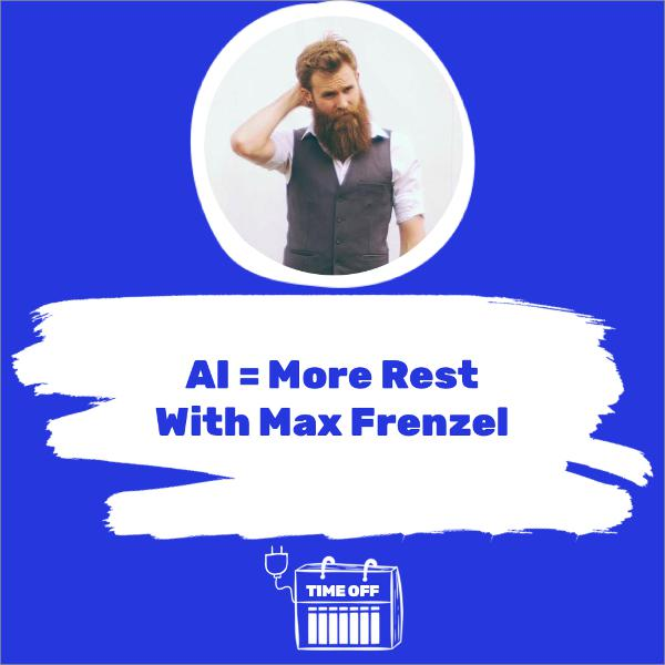 AI = More Rest With Max Frenzel