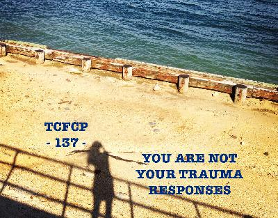 137: Episode 137 - You Are Not Your Trauma Responses