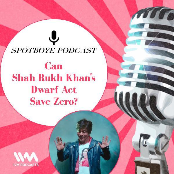 Ep. 24: Can Shah Rukh Khan's Dwarf Act Save Zero?