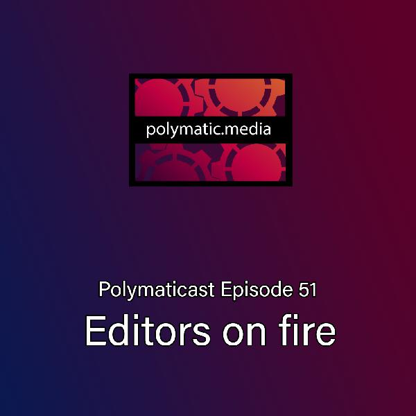 Polymaticast 51 – Editors on 🔥