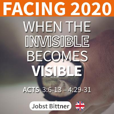 MESSAGE - FACING 2020 - 3/4 | When the Invisible Becomes Visible [Acts 3:6-13; Acts 4:29-31]