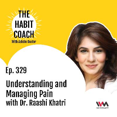 Ep. 329: Understanding and Managing Pain with Dr. Raashi Khatri