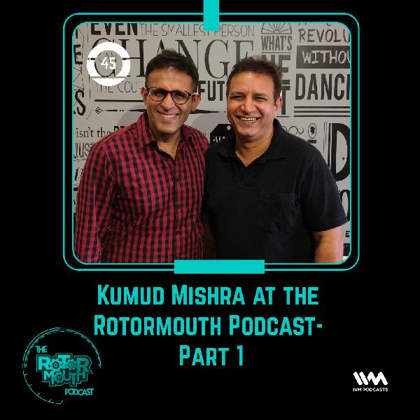 Ep. 45: Kumud Mishra at the Rotormouth Podcast- Part 1