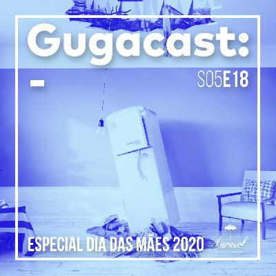 Especial Dia das Mães 2020 - Gugacast - S05E18