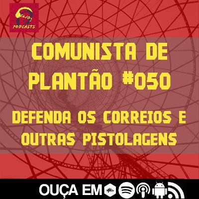 Comunista de Plantão #050: Defenda os Correios e outras pistolagens