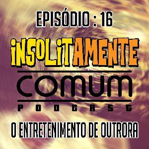 EP. 16 - O Entretenimento de Outrora
