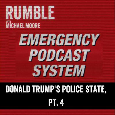 Ep. 104: EMERGENCY PODCAST SYSTEM — Donald Trump's Police State, Part 4