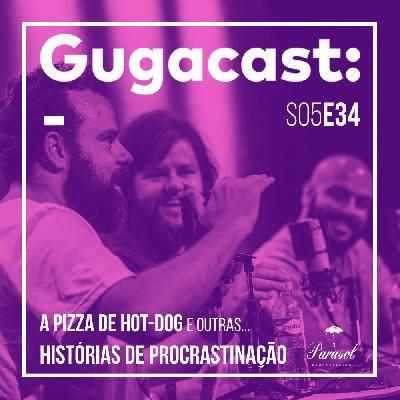 A Pizza de Hot-dog e outras HISTÓRIAS DE PROCRASTINAÇÃO - Gugacast - S05E34