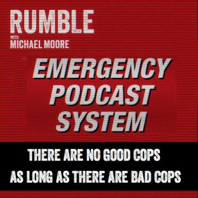 Ep. 85: EMERGENCY PODCAST SYSTEM — There Are No Good Cops As Long As There Are Bad Cops