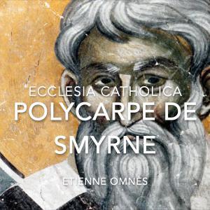 Ecclesia Catholica #4 : Polycarpe de Smyrne (Etienne Omnès)