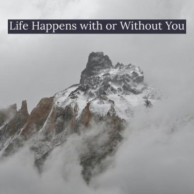 Life Happens with or Without You
