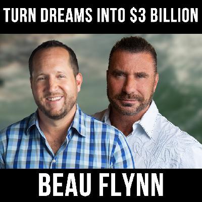 Turn Dreams Into $3 Billion - w/ Beau Flynn