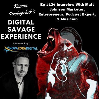 Ep #134 Interview With Matt Johnson Marketer, Entrepreneur, Podcast Expert, & Musician - Roman Prokopchuk's Digital Savage Experience Podcast