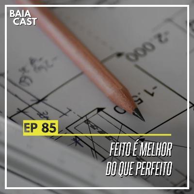 85 - Feito é melhor do que perfeito