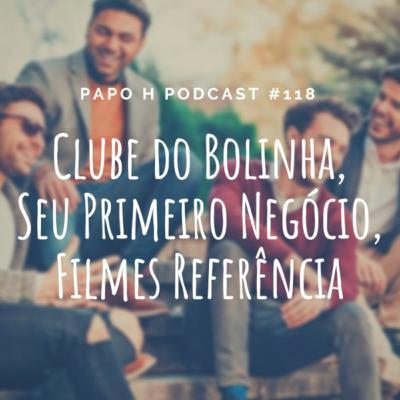 Papo H Podcast #118 – Clube do Bolinha, Seu Primeiro Negócio, Filmes Referência