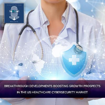 Breakthrough Developments Boosting Growth Prospects in the US Healthcare Cybersecurity Market