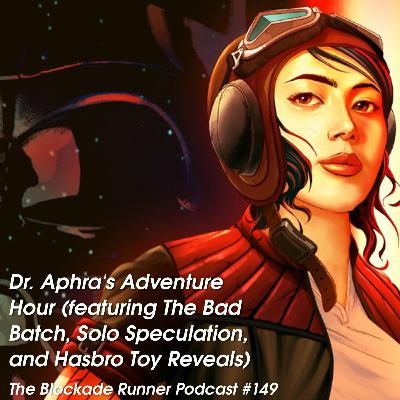 Dr. Aphra's Adventure Hour (featuring The Bad Batch, Solo Speculation, and Hasbro Toy Reveals) - The Blockade Runner Podcast #149