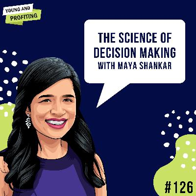 #126: The Science of Decision Making with Dr. Maya Shankar