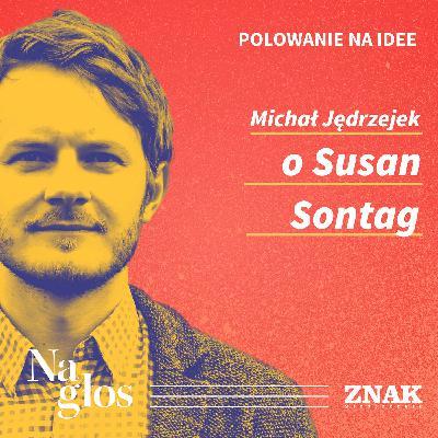 Polowanie na Idee | Michał Jędrzejek o Susan Sontag