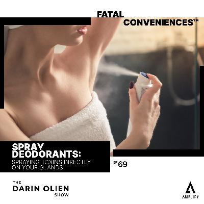 #69 Fatal Conveniences™: Spray Deodorants: Spraying Toxins Directly on Your Glands