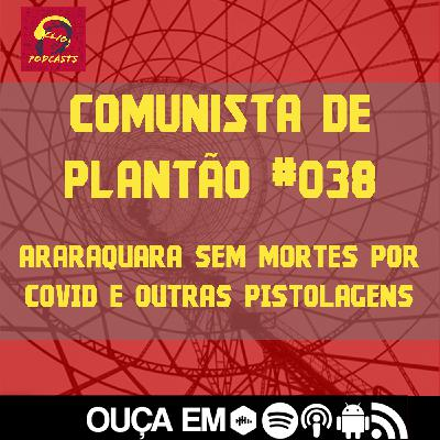 Comunista de Plantão #038: Araraquara sem Mortes por Covid e outras pistolagens