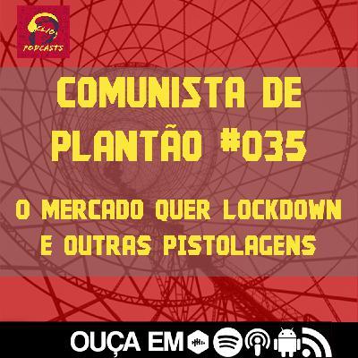 Comunista de Plantão #035: O Mercado Quer Lockdown e outras pistolagens