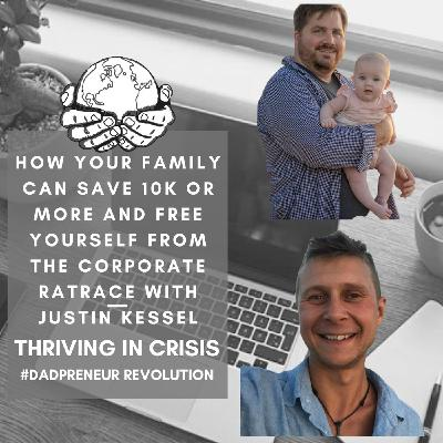 How Your Family Can Save 10K Or More And Free Yourself From The Corporate RatRace with Justin Kessel-Thriving In A Crisis