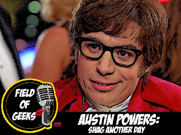 FIELD of GEEKS 111 - AUSTIN POWERS: SHAG ANOTHER DAY