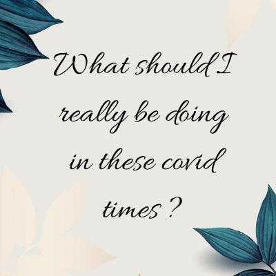 What should I really be doing in these covid times?