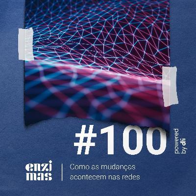 ENZIMAS #100 - Como as mudanças acontecem nas redes