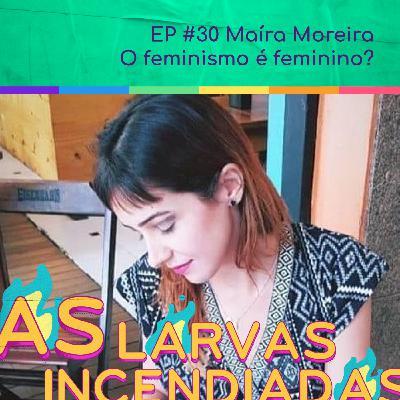 #30. Maíra Moreira - O feminismo é feminino? (Larvas Incendiadas)