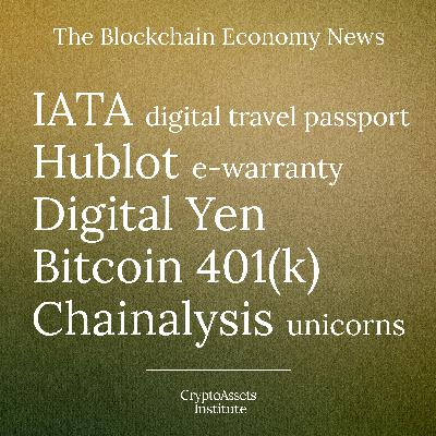 IATA's digital travel pass, Hublot watch's e-warranty, Japan's Digital Yen, Bitcoin 401(k)s, and Chainalysis is a unicorn