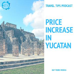 Price increase at Chichen Itza and other popular tourist sites - Episode 155