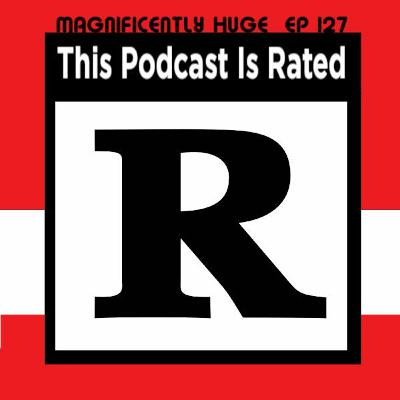 Episode 127 - This Podcast Is Rated R