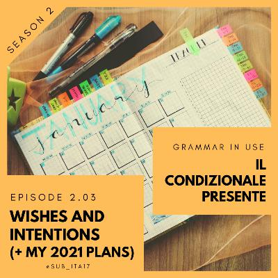 2.03 Grammar in use: condizionale presente + expressing wishes/intentions (my 2021 plans)