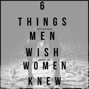 6 THINGS MEN WISH WOMEN KNEW