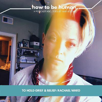 To Hold Grief & Belief: Rachael Ward