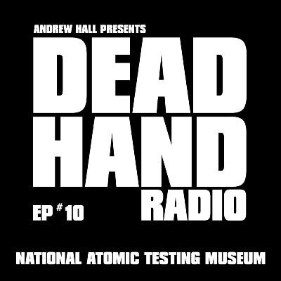 DEAD HAND RADIO EPISODE 10 NATIONAL ATOMIC TESTING MUSEUM