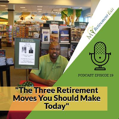 Ep 19- The Three Retirement Moves You Should Make Today