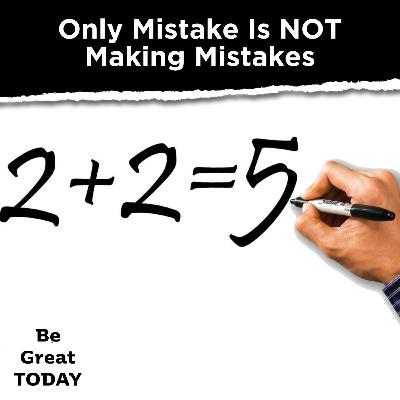 Episode 132: Only Mistake Is NOT Making Mistakes