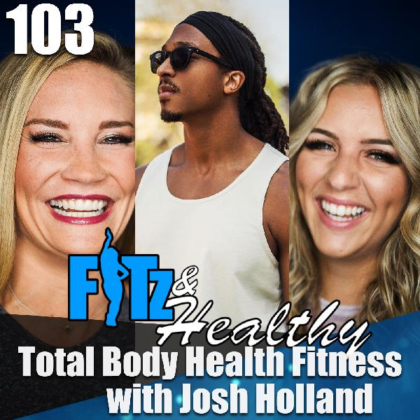 Total Body Health and Fitness with Josh Holland - Podcast 103 of FITz & Healthy