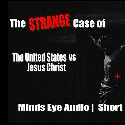 The Strange Case of the US vs Jesus Christ