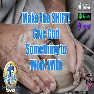 Make The Shift! Give God Something To Work With