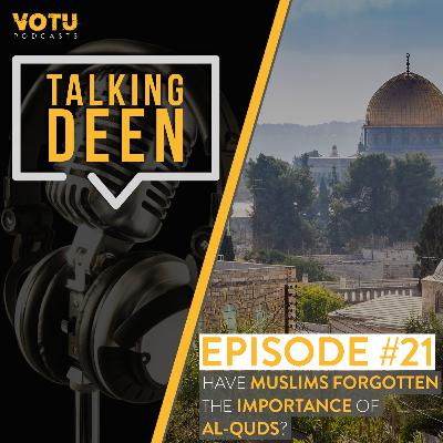 Ep 21: Have Muslims Forgotten the Importance of Al-Quds?