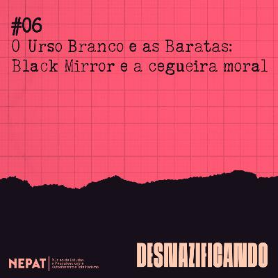 #06 - O Urso Branco e as Baratas: Black Mirror e a cegueira moral