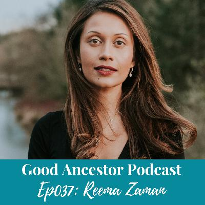 Ep037: #GoodAncestor Reema Zaman on Speaking as a Revolution