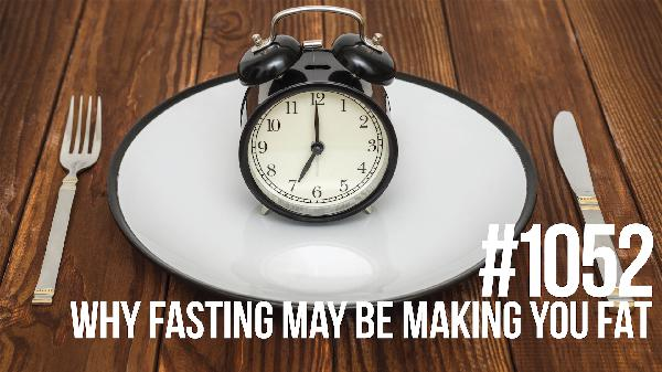 1052: Why Fasting May Be Making You Fat