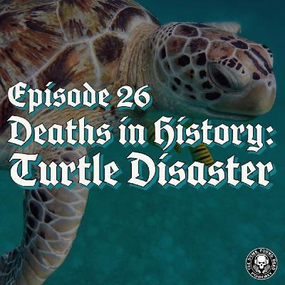 Episode 26- Deaths in History: Turtle Disaster